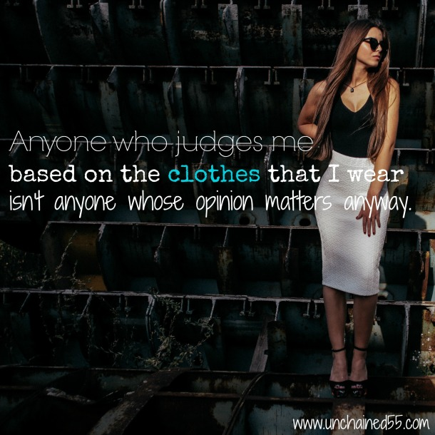 Anyone who judges me based on the clothes that I wear isn't anyone whose opinion matters anyway.